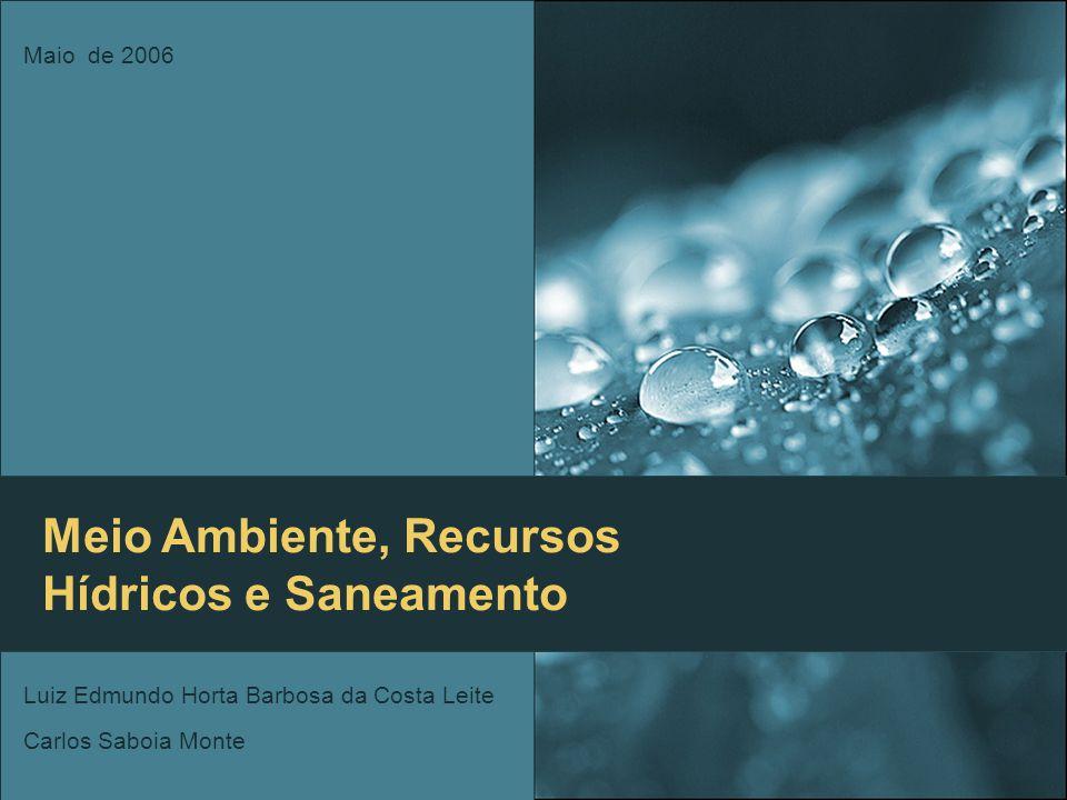 Meio Ambiente, Recursos Hídricos e Saneamento Luiz Edmundo Horta Barbosa da Costa Leite Carlos Saboia Monte Maio de 2006