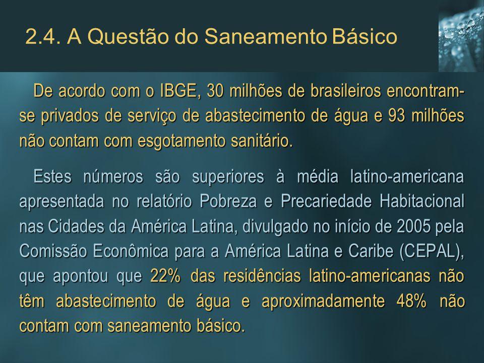 2.4. A Questão do Saneamento Básico De acordo com o IBGE, 30 milhões de brasileiros encontram- se privados de serviço de abastecimento de água e 93 mi
