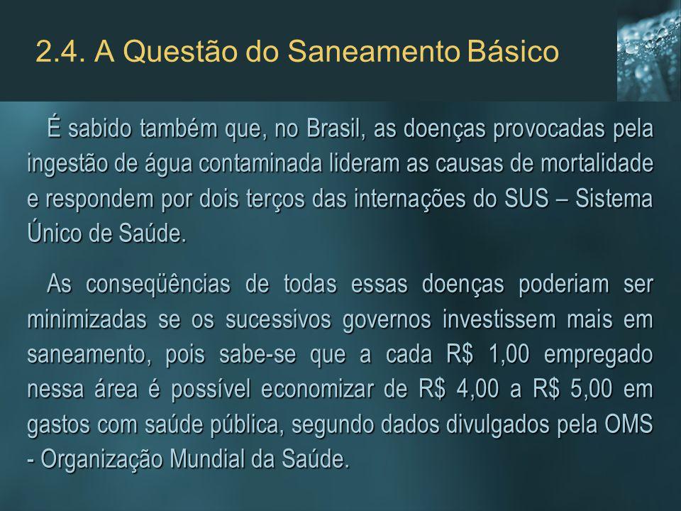2.4. A Questão do Saneamento Básico É sabido também que, no Brasil, as doenças provocadas pela ingestão de água contaminada lideram as causas de morta