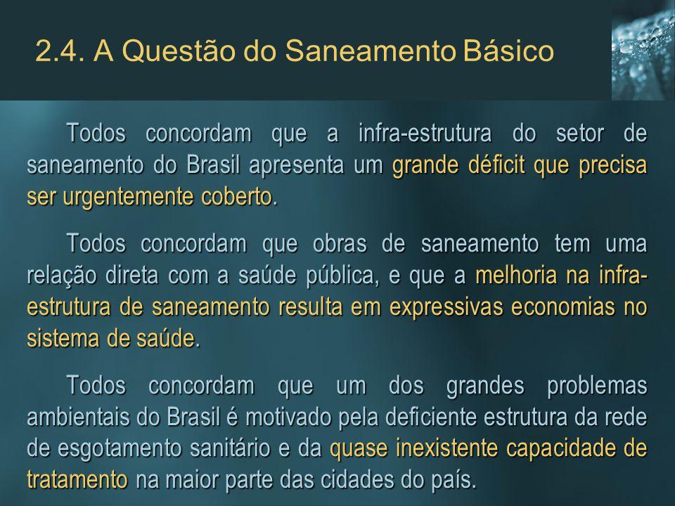 2.4. A Questão do Saneamento Básico Todos concordam que a infra-estrutura do setor de saneamento do Brasil apresenta um grande déficit que precisa ser