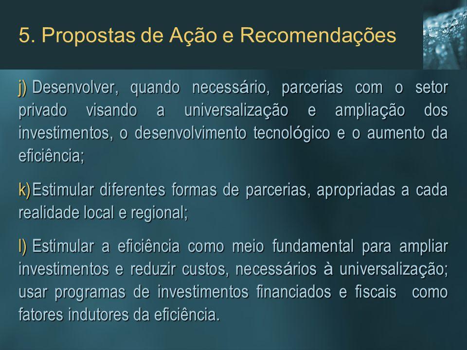 5. Propostas de Ação e Recomendações j)Desenvolver, quando necess á rio, parcerias com o setor privado visando a universaliza ç ão e amplia ç ão dos i