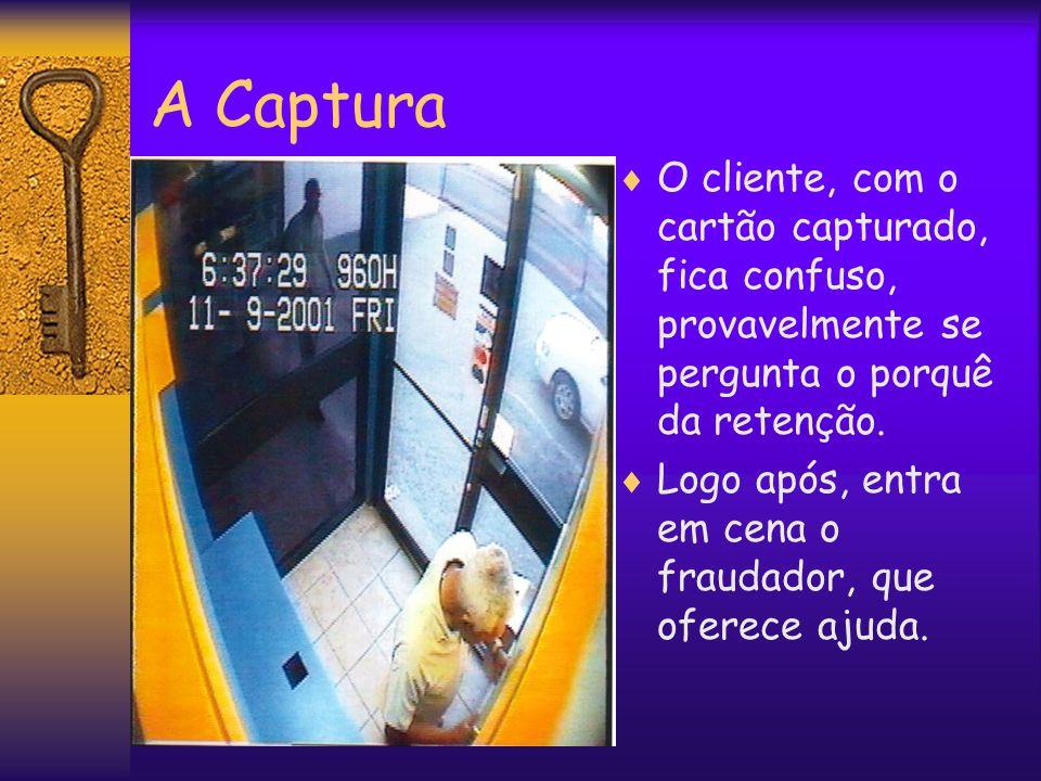 A Captura  O cliente, com o cartão capturado, fica confuso, provavelmente se pergunta o porquê da retenção.