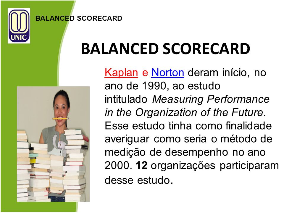 BALANCED SCORECARD Kaplan e Norton deram início, no ano de 1990, ao estudo intitulado Measuring Performance in the Organization of the Future.