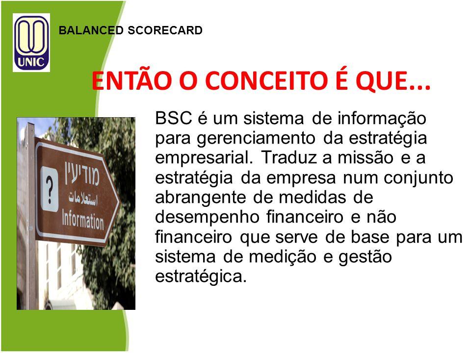 ENTÃO O CONCEITO É QUE... BALANCED SCORECARD BSC é um sistema de informação para gerenciamento da estratégia empresarial. Traduz a missão e a estratég