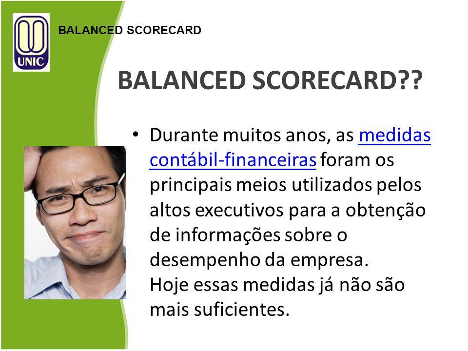 BALANCED SCORECARD?? Durante muitos anos, as medidas contábil-financeiras foram os principais meios utilizados pelos altos executivos para a obtenção