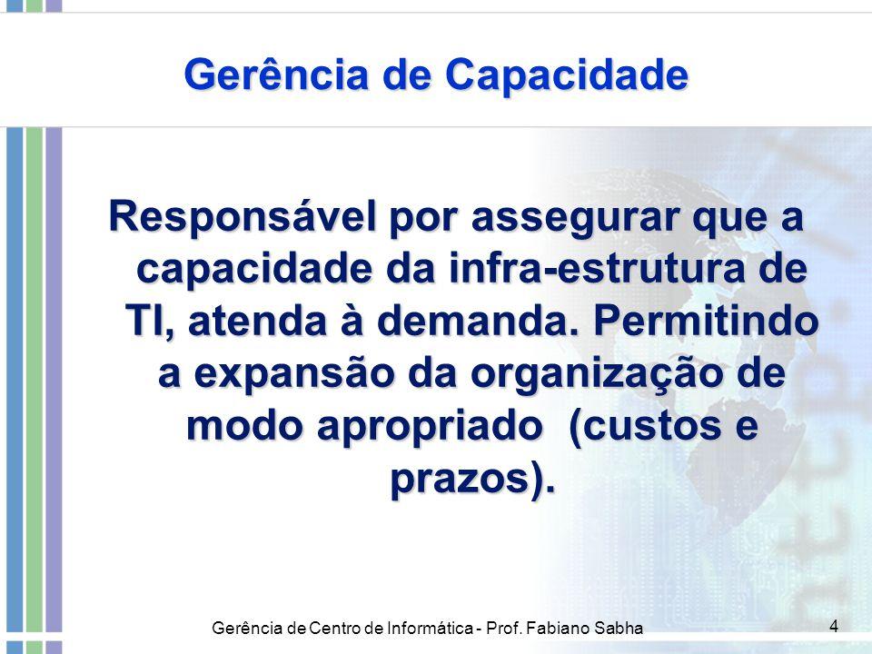 Gerência de Centro de Informática - Prof. Fabiano Sabha 4 Gerência de Capacidade Responsável por assegurar que a capacidade da infra-estrutura de TI,