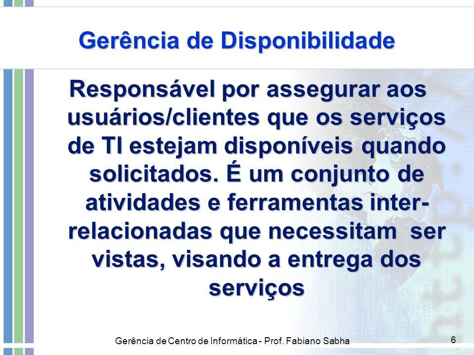 Gerência de Centro de Informática - Prof. Fabiano Sabha 6 Gerência de Disponibilidade Responsável por assegurar aos usuários/clientes que os serviços