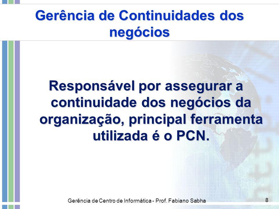 Gerência de Centro de Informática - Prof. Fabiano Sabha 8 Gerência de Continuidades dos negócios Responsável por assegurar a continuidade dos negócios