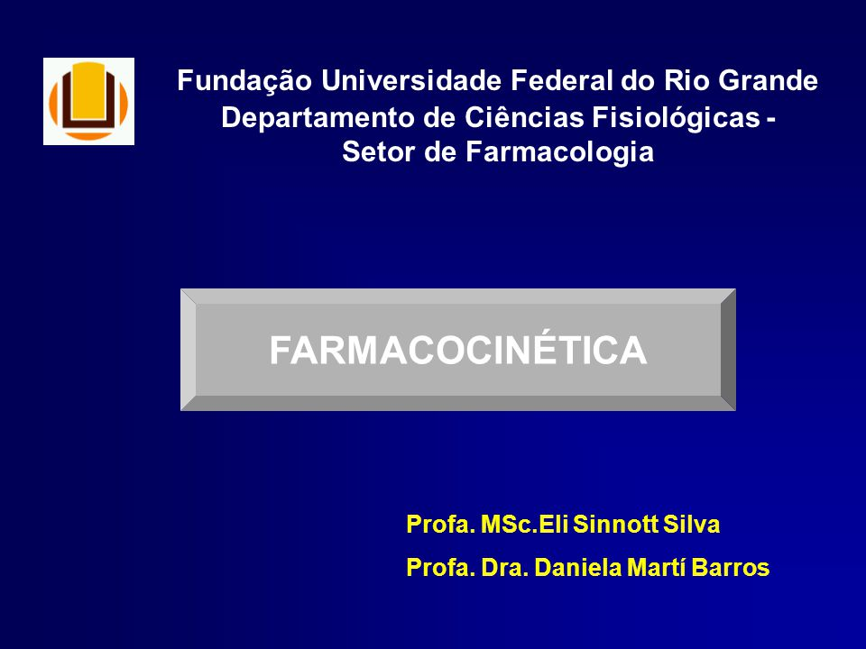 Fundação Universidade Federal do Rio Grande Departamento de Ciências Fisiológicas - Setor de Farmacologia FARMACOCINÉTICA Profa. MSc.Eli Sinnott Silva