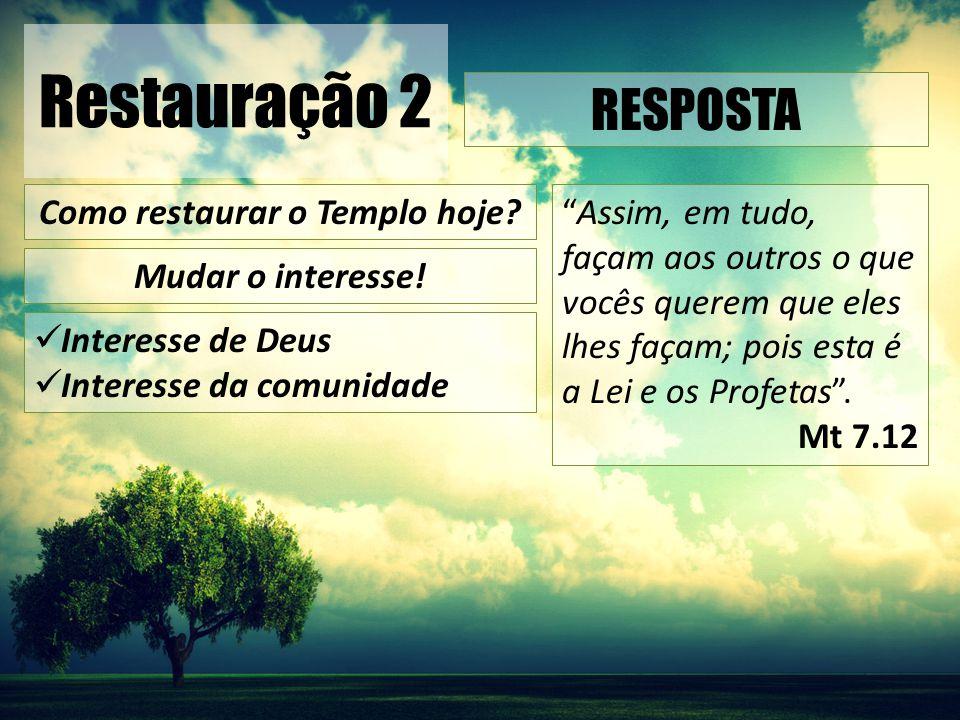 """Restauração 2 Interesse de Deus Interesse da comunidade RESPOSTA Como restaurar o Templo hoje? Mudar o interesse! """"Assim, em tudo, façam aos outros o"""