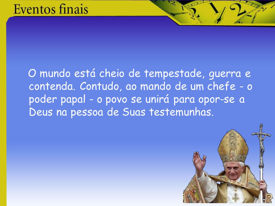 O mundo está cheio de tempestade, guerra e contenda. Contudo, ao mando de um chefe - o poder papal - o povo se unirá para opor-se a Deus na pessoa de