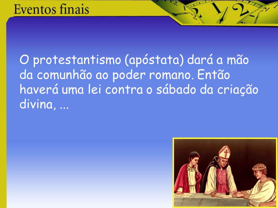 O protestantismo (apóstata) dará a mão da comunhão ao poder romano. Então haverá uma lei contra o sábado da criação divina,...