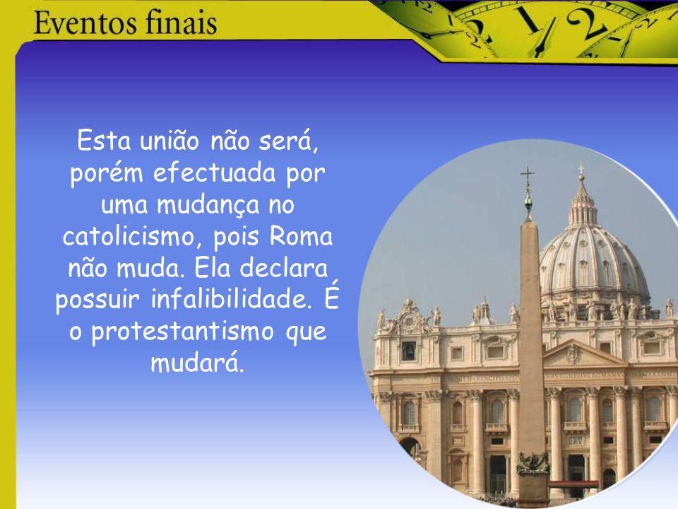 Esta união não será, porém efectuada por uma mudança no catolicismo, pois Roma não muda. Ela declara possuir infalibilidade. É o protestantismo que mu