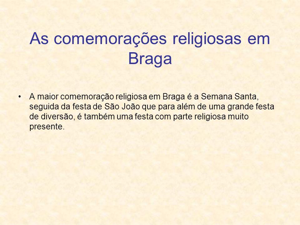 As comemorações religiosas em Braga A maior comemoração religiosa em Braga é a Semana Santa, seguida da festa de São João que para além de uma grande