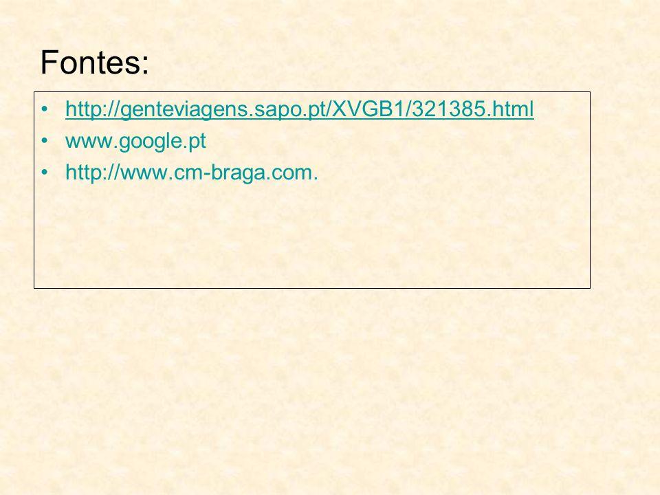 Fontes: http://genteviagens.sapo.pt/XVGB1/321385.html www.google.pt http://www.cm-braga.com.