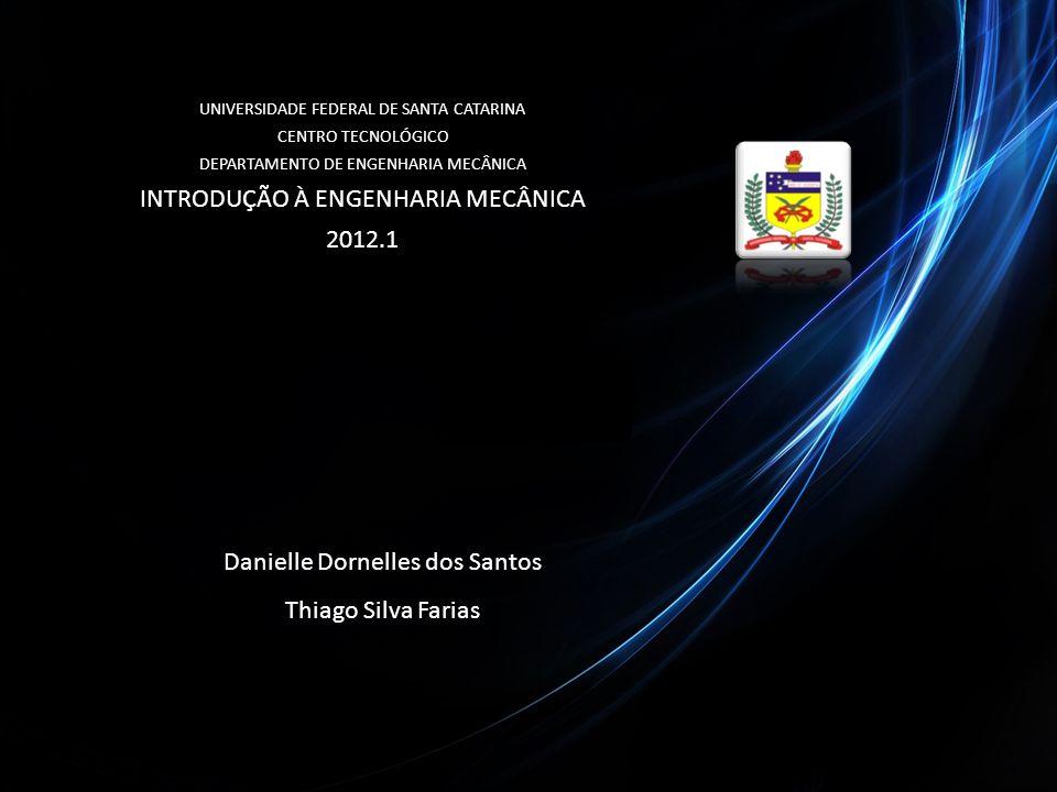 UNIVERSIDADE FEDERAL DE SANTA CATARINA CENTRO TECNOLÓGICO DEPARTAMENTO DE ENGENHARIA MECÂNICA INTRODUÇÃO À ENGENHARIA MECÂNICA 2012.1 Danielle Dornell