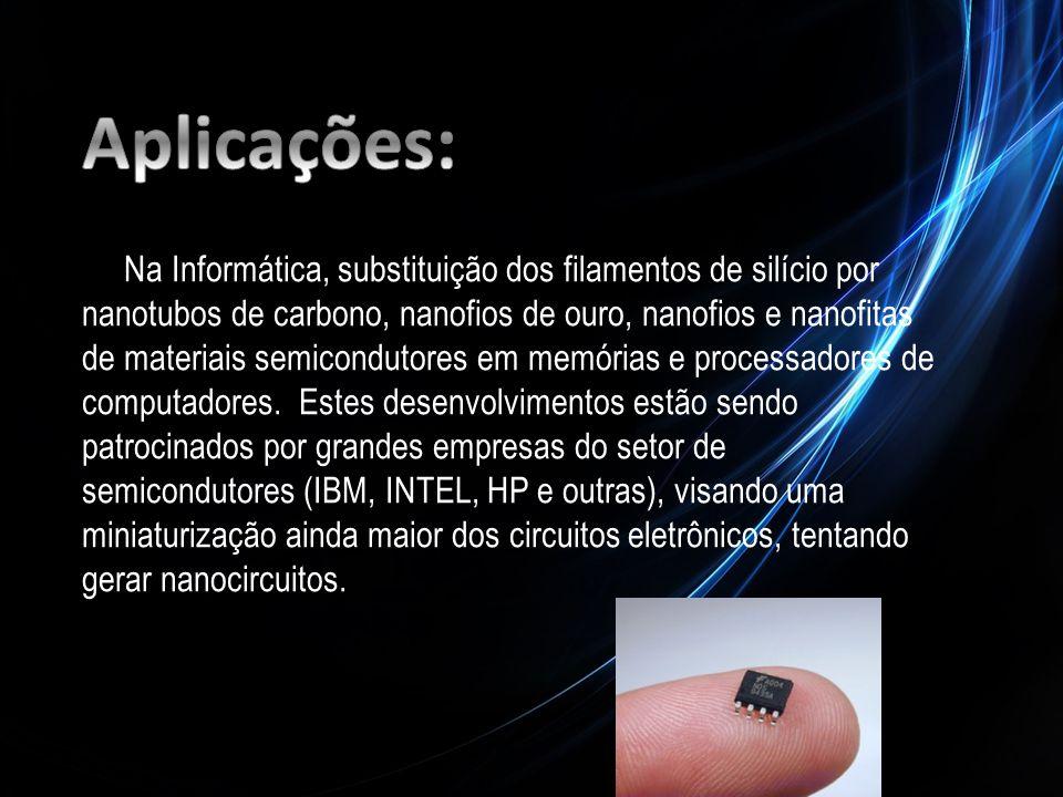 Na Informática, substituição dos filamentos de silício por nanotubos de carbono, nanofios de ouro, nanofios e nanofitas de materiais semicondutores em