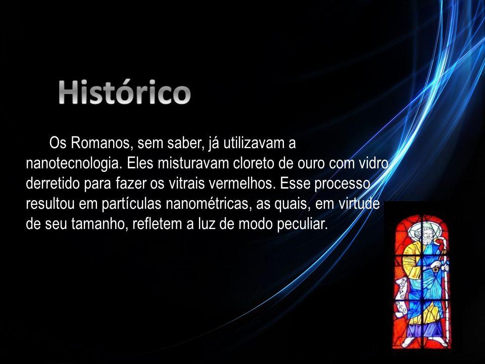 Os Romanos, sem saber, já utilizavam a nanotecnologia. Eles misturavam cloreto de ouro com vidro derretido para fazer os vitrais vermelhos. Esse proce