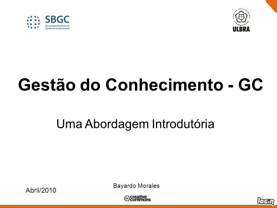 Gestão do Conhecimento - GC Uma Abordagem Introdutória Abril/2010 Bayardo Morales