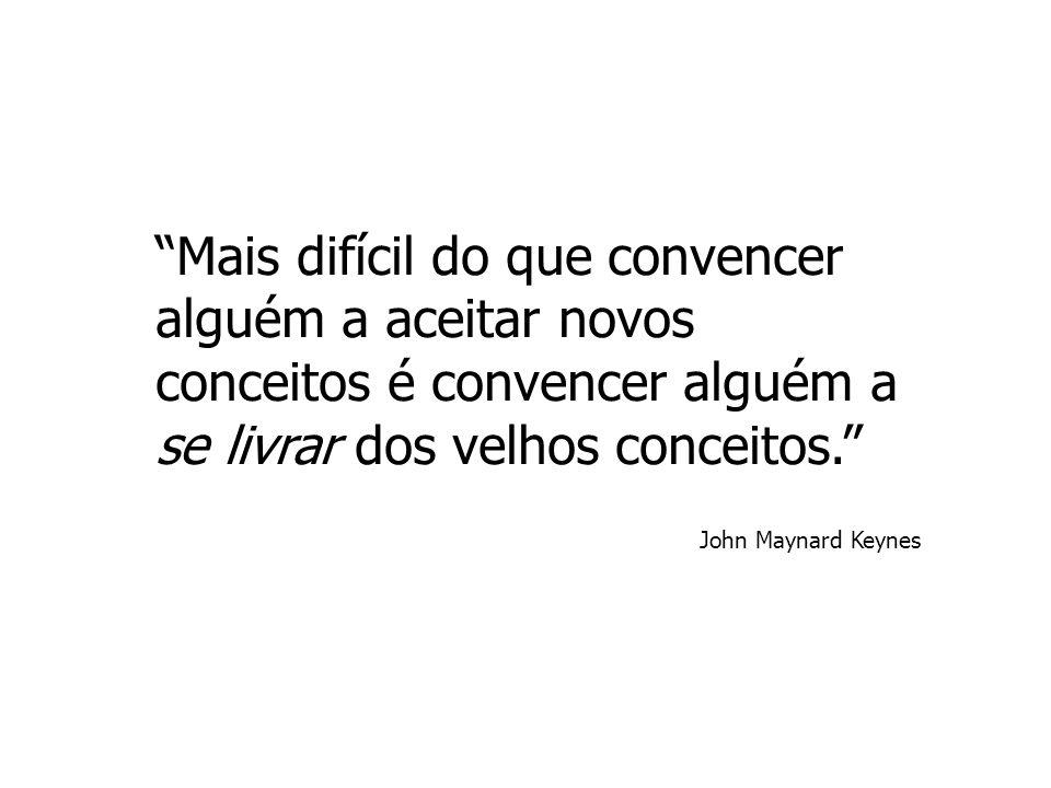 """""""Mais difícil do que convencer alguém a aceitar novos conceitos é convencer alguém a se livrar dos velhos conceitos."""" John Maynard Keynes"""