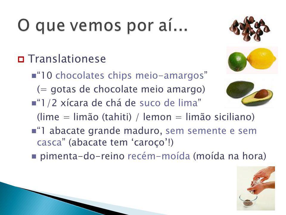 " Translationese ""10 chocolates chips meio-amargos"" (= gotas de chocolate meio amargo) ""1/2 xícara de chá de suco de lima"" (lime = limão (tahiti) / le"