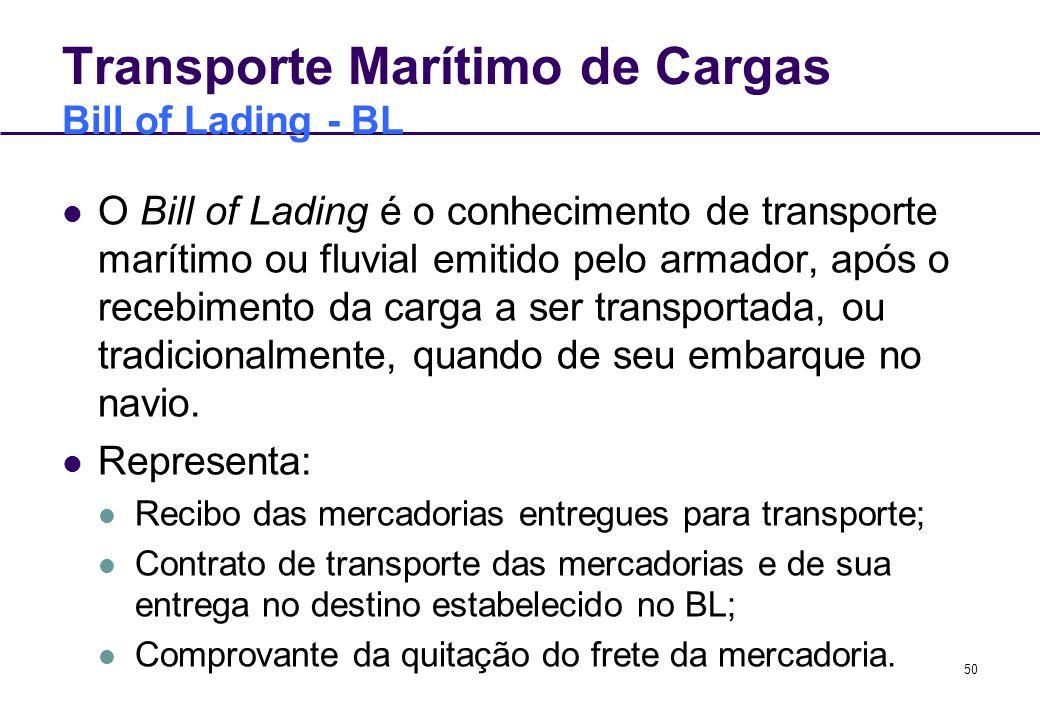 50 Transporte Marítimo de Cargas Bill of Lading - BL O Bill of Lading é o conhecimento de transporte marítimo ou fluvial emitido pelo armador, após o