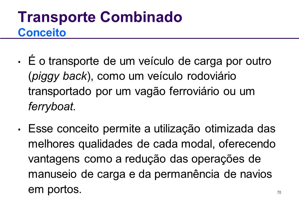 70 Transporte Combinado Conceito É o transporte de um veículo de carga por outro (piggy back), como um veículo rodoviário transportado por um vagão fe