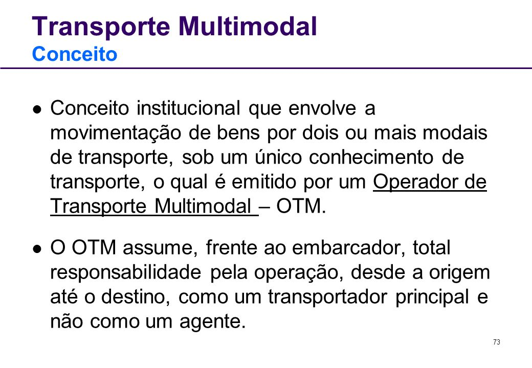 73 Transporte Multimodal Conceito Conceito institucional que envolve a movimentação de bens por dois ou mais modais de transporte, sob um único conhec