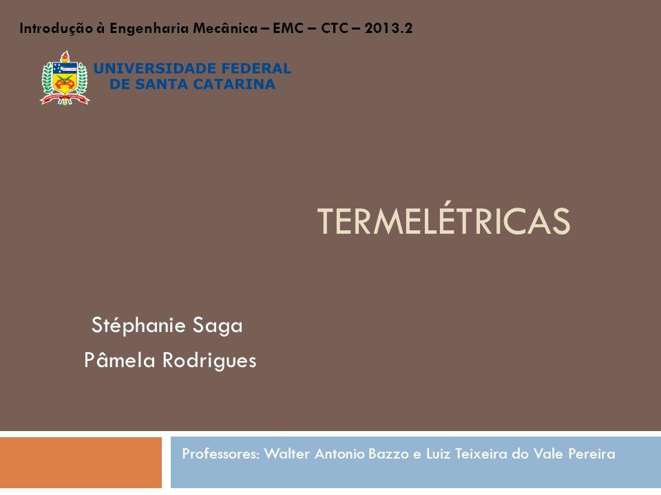 TERMELÉTRICAS Stéphanie Saga Pâmela Rodrigues Professores: Walter Antonio Bazzo e Luiz Teixeira do Vale Pereira Introdução à Engenharia Mecânica – EMC