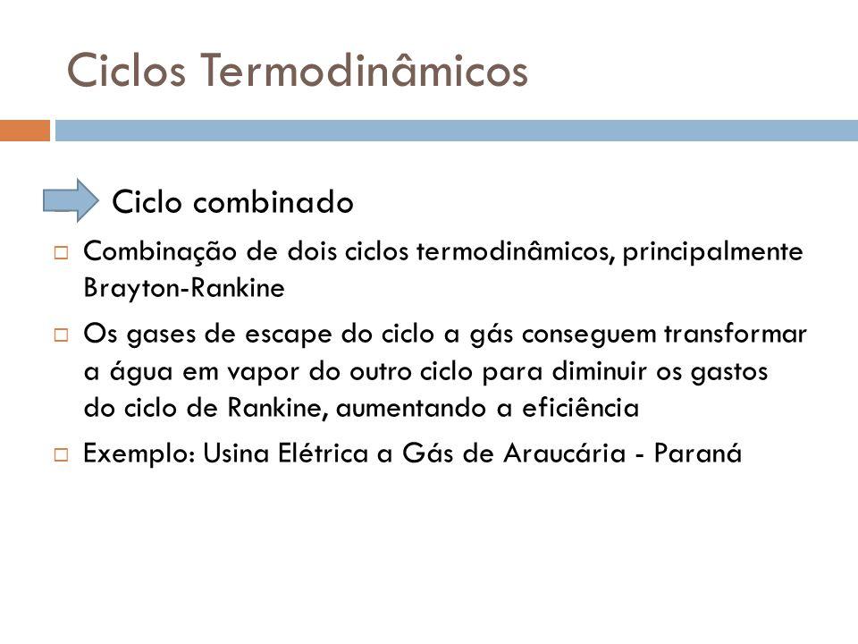 Ciclos Termodinâmicos  Ciclo combinado  Combinação de dois ciclos termodinâmicos, principalmente Brayton-Rankine  Os gases de escape do ciclo a gás