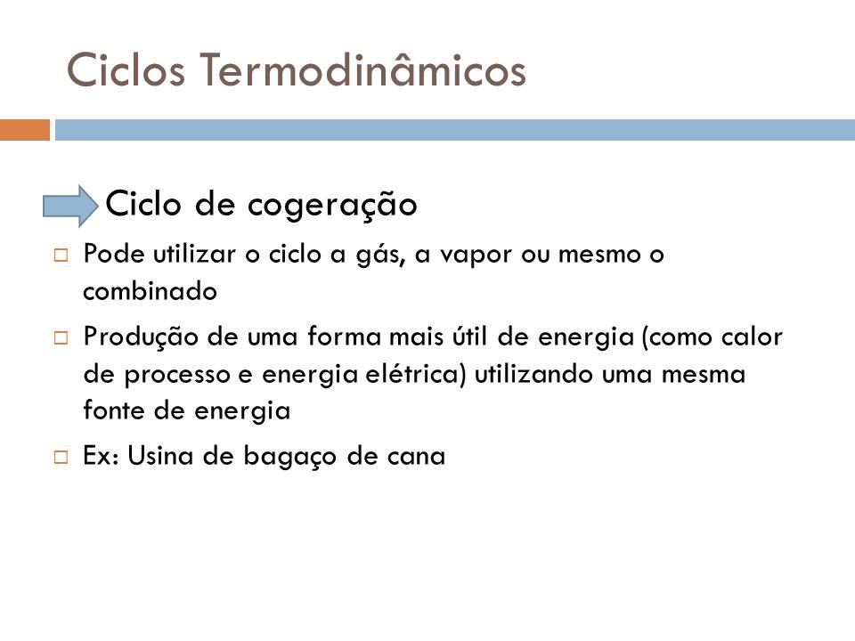 Ciclos Termodinâmicos  Ciclo de cogeração  Pode utilizar o ciclo a gás, a vapor ou mesmo o combinado  Produção de uma forma mais útil de energia (c