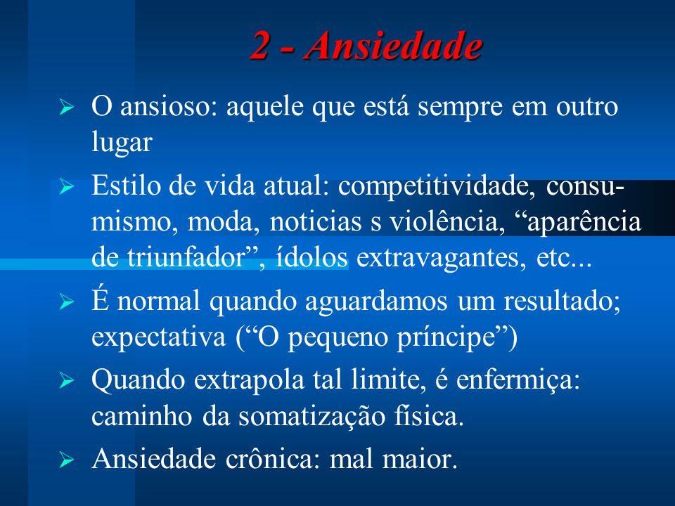 2 - Ansiedade 2 - Ansiedade  O ansioso: aquele que está sempre em outro lugar  Estilo de vida atual: competitividade, consu- mismo, moda, noticias s violência, aparência de triunfador , ídolos extravagantes, etc...