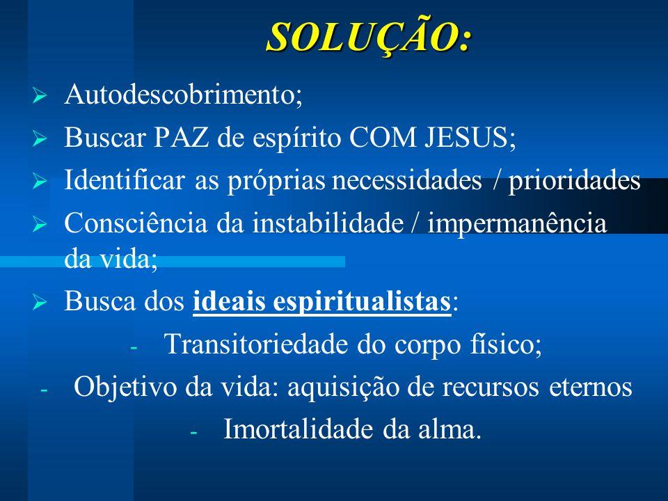 SOLUÇÃO: SOLUÇÃO:  Autodescobrimento;  Buscar PAZ de espírito COM JESUS;  Identificar as próprias necessidades / prioridades  Consciência da insta