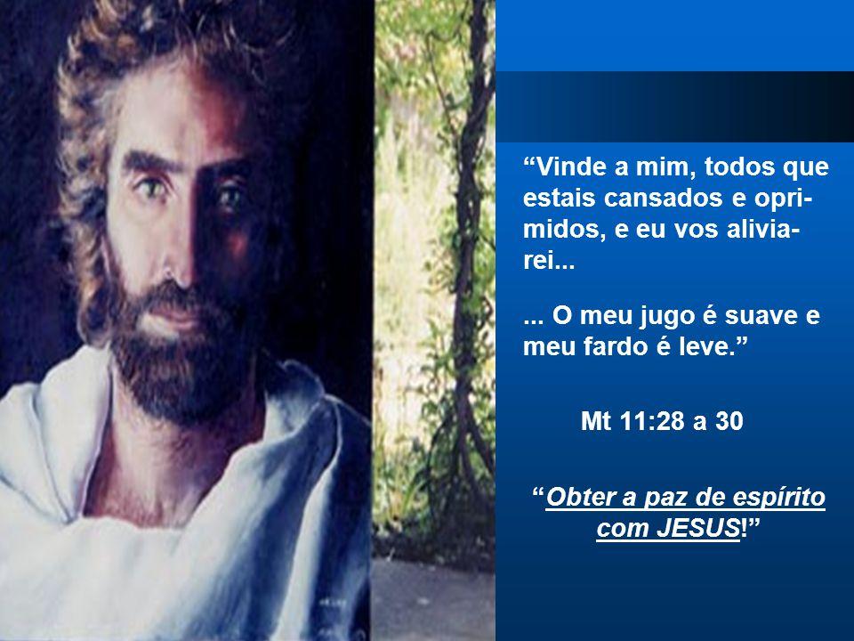"""""""Vinde a mim, todos que estais cansados e opri- midos, e eu vos alivia- rei...... O meu jugo é suave e meu fardo é leve."""" Mt 11:28 a 30 """"Obter a paz d"""