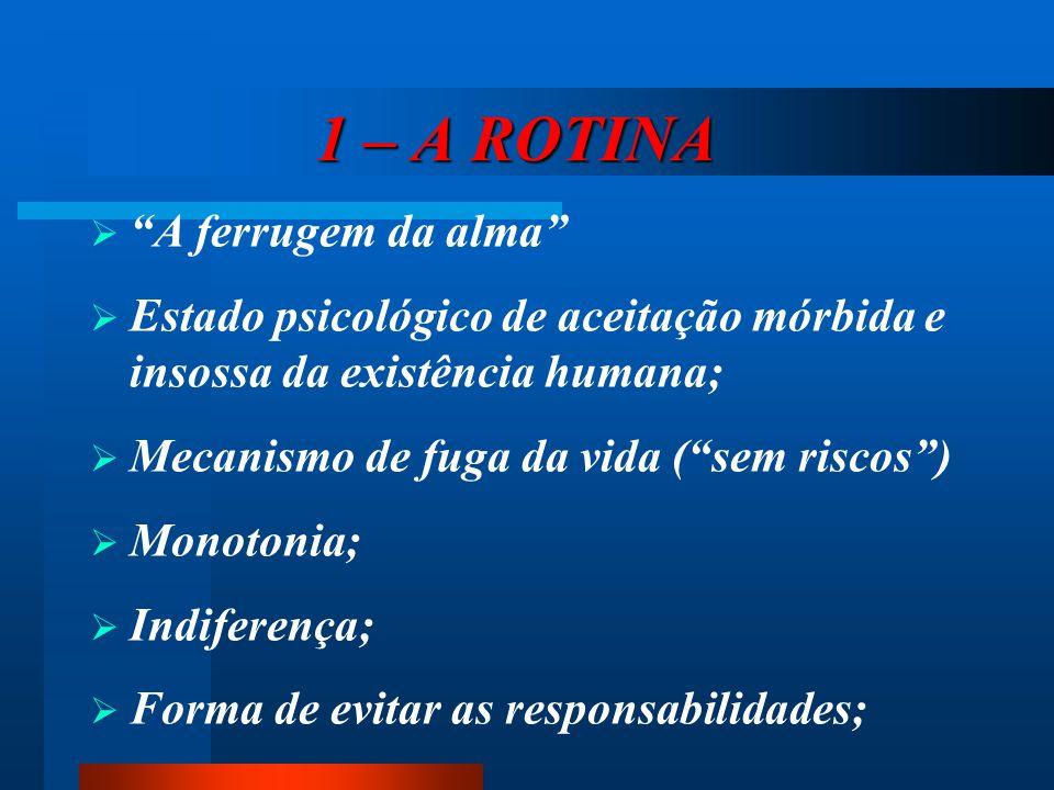 1 – A ROTINA 1 – A ROTINA  A ferrugem da alma  Estado psicológico de aceitação mórbida e insossa da existência humana;  Mecanismo de fuga da vida ( sem riscos )  Monotonia;  Indiferença;  Forma de evitar as responsabilidades;