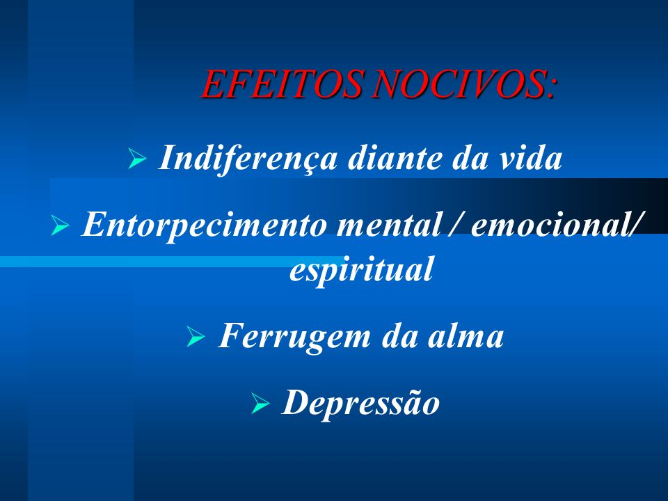 EFEITOS NOCIVOS: EFEITOS NOCIVOS:  Indiferença diante da vida  Entorpecimento mental / emocional/ espiritual  Ferrugem da alma  Depressão