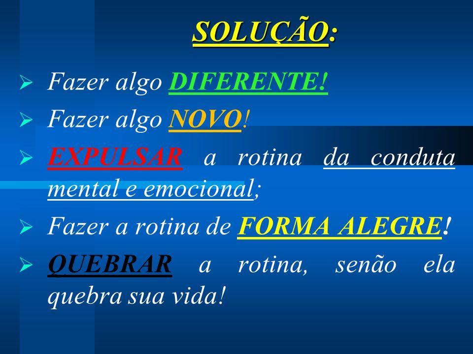 SOLUÇÃO: SOLUÇÃO:  Fazer algo DIFERENTE!  Fazer algo NOVO!  EXPULSAR a rotina da conduta mental e emocional;  Fazer a rotina de FORMA ALEGRE!  QU