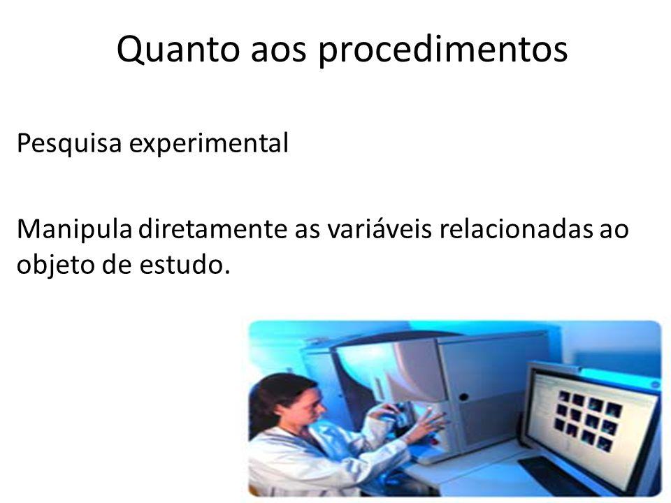 Pesquisa experimental Manipula diretamente as variáveis relacionadas ao objeto de estudo. Quanto aos procedimentos