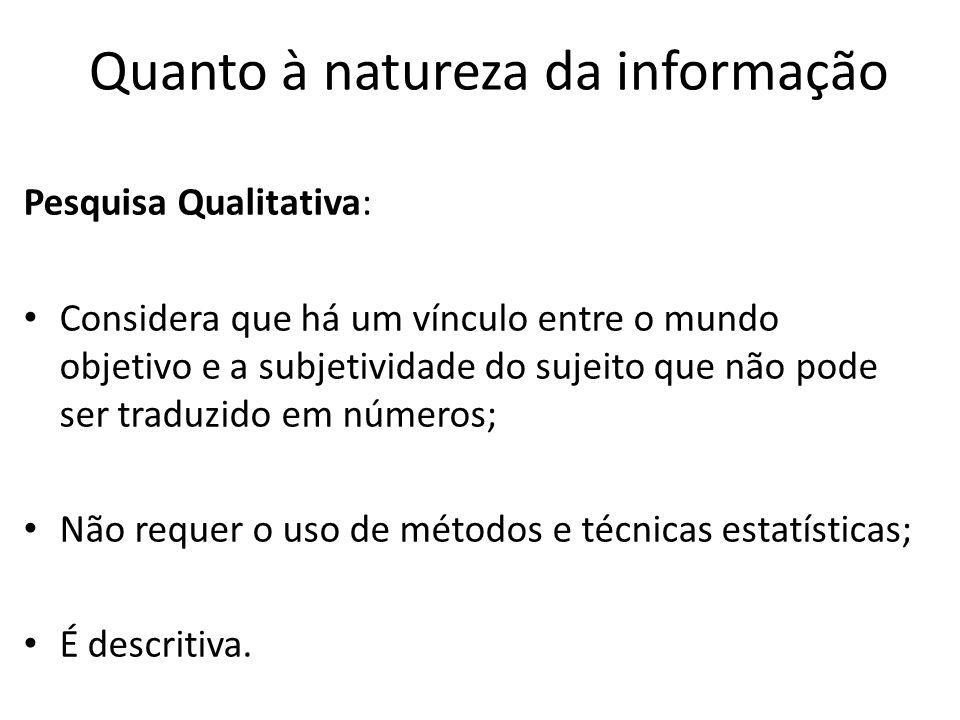 Pesquisa Qualitativa: Considera que há um vínculo entre o mundo objetivo e a subjetividade do sujeito que não pode ser traduzido em números; Não requer o uso de métodos e técnicas estatísticas; É descritiva.