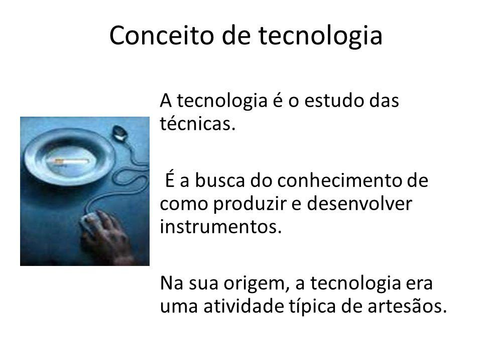 Conceito de tecnologia A tecnologia é o estudo das técnicas. É a busca do conhecimento de como produzir e desenvolver instrumentos. Na sua origem, a t