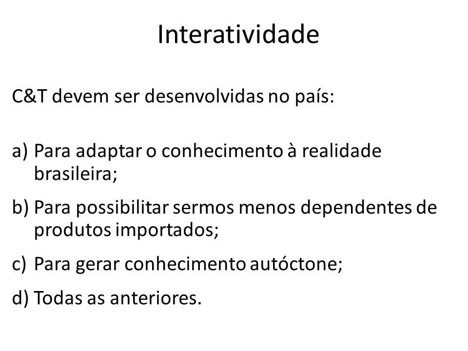 Interatividade C&T devem ser desenvolvidas no país: a)Para adaptar o conhecimento à realidade brasileira; b)Para possibilitar sermos menos dependentes