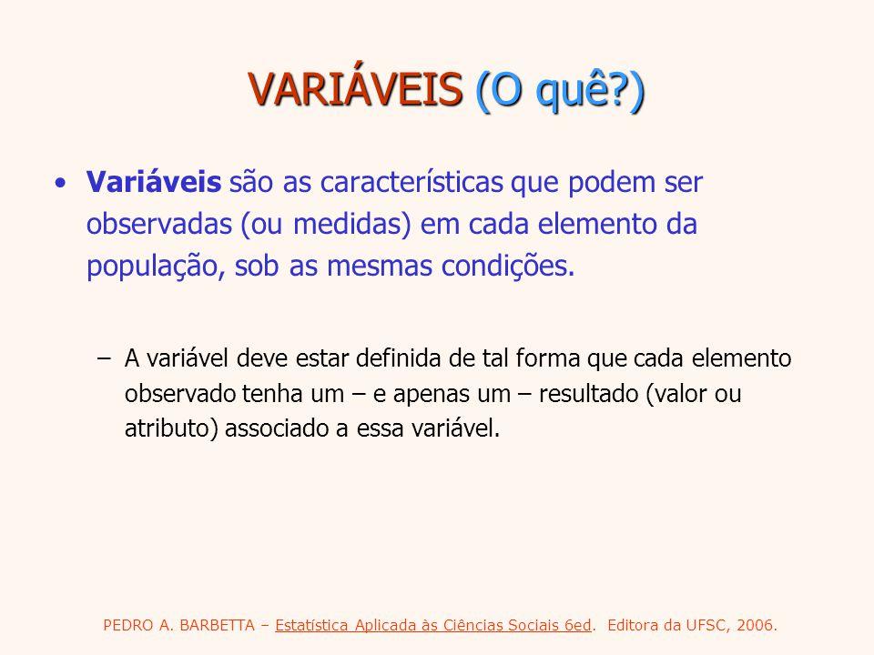 PEDRO A. BARBETTA – Estatística Aplicada às Ciências Sociais 6ed. Editora da UFSC, 2006. VARIÁVEIS (O quê?) Variáveis são as características que podem