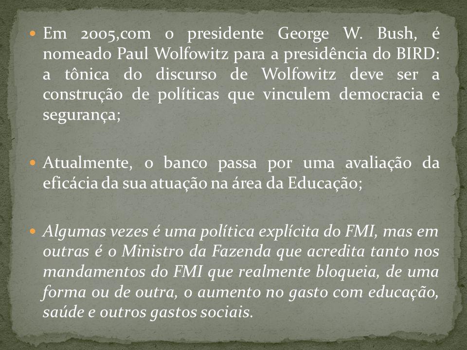 Em 2005,com o presidente George W. Bush, é nomeado Paul Wolfowitz para a presidência do BIRD: a tônica do discurso de Wolfowitz deve ser a construção