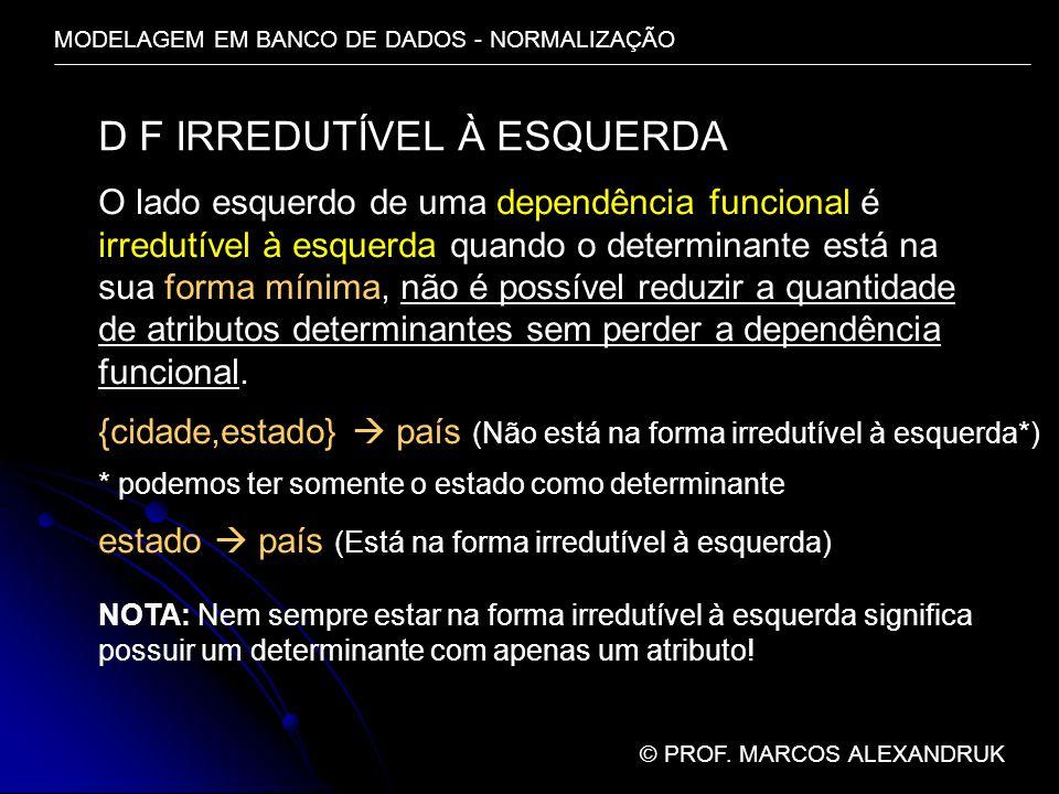 MODELAGEM EM BANCO DE DADOS - NORMALIZAÇÃO © PROF. MARCOS ALEXANDRUK D F IRREDUTÍVEL À ESQUERDA O lado esquerdo de uma dependência funcional é irredut