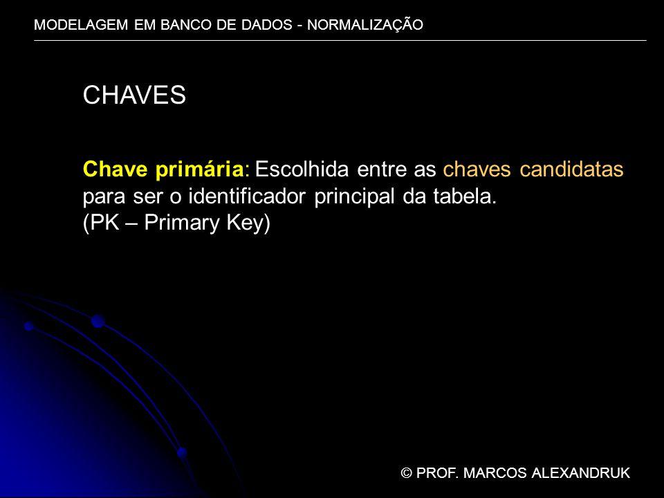MODELAGEM EM BANCO DE DADOS - NORMALIZAÇÃO © PROF. MARCOS ALEXANDRUK CHAVES Chave primária: Escolhida entre as chaves candidatas para ser o identifica
