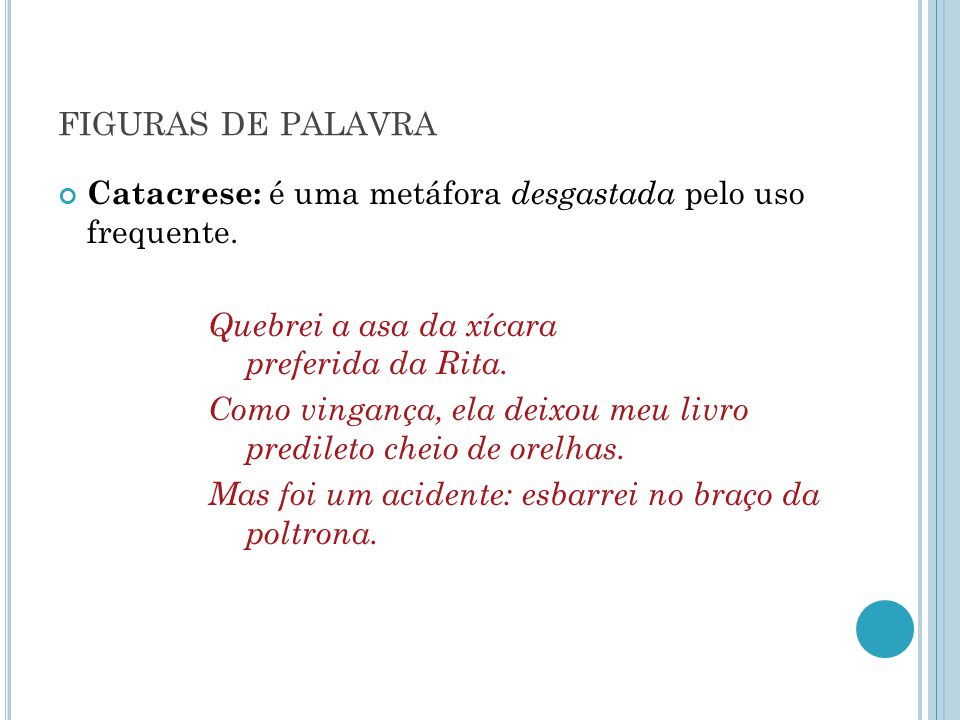 FIGURAS DE PALAVRA Catacrese: é uma metáfora desgastada pelo uso frequente. Quebrei a asa da xícara preferida da Rita. Como vingança, ela deixou meu l