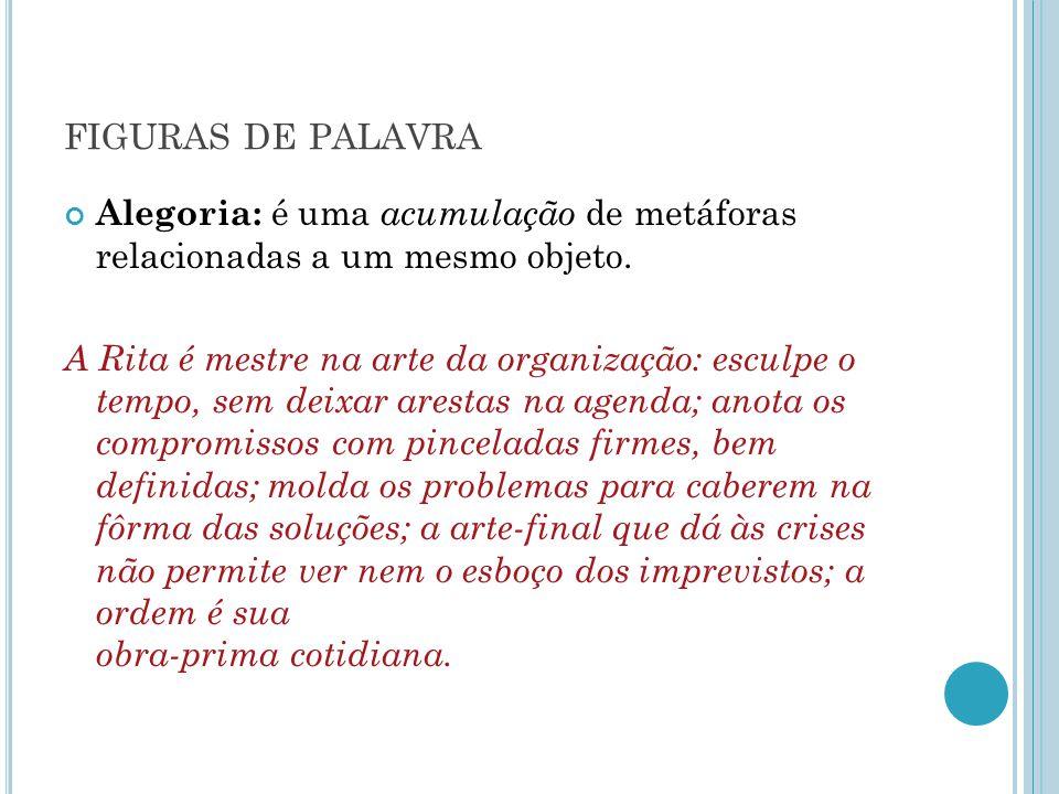 FIGURAS DE PALAVRA Alegoria: é uma acumulação de metáforas relacionadas a um mesmo objeto. A Rita é mestre na arte da organização: esculpe o tempo, se