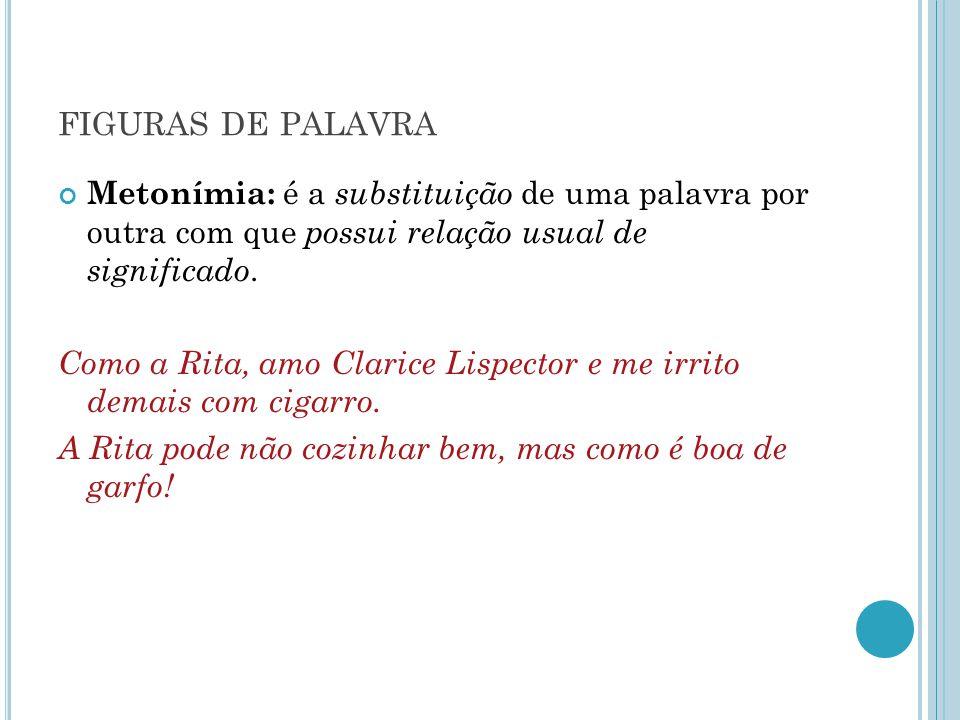FIGURAS DE PALAVRA Metonímia: é a substituição de uma palavra por outra com que possui relação usual de significado. Como a Rita, amo Clarice Lispecto