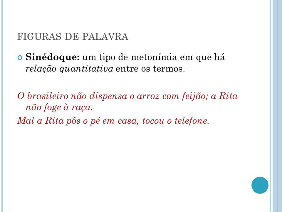 FIGURAS DE PALAVRA Sinédoque: um tipo de metonímia em que há relação quantitativa entre os termos. O brasileiro não dispensa o arroz com feijão; a Rit