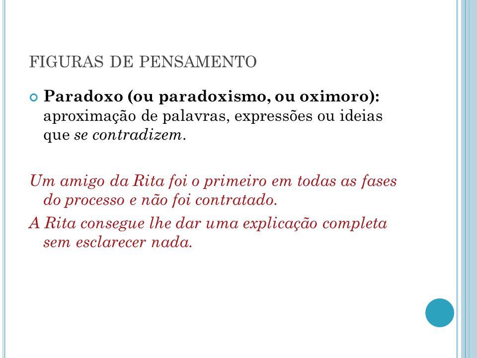 FIGURAS DE PENSAMENTO Paradoxo (ou paradoxismo, ou oximoro): aproximação de palavras, expressões ou ideias que se contradizem. Um amigo da Rita foi o